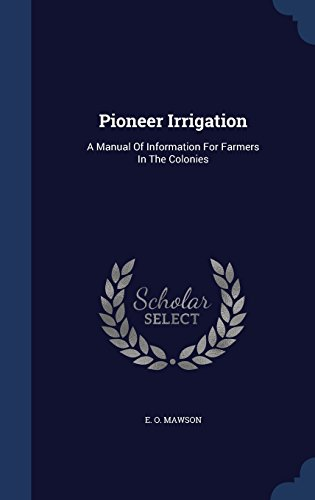 Pioneer Irrigation: A Manual Of Information For Farmers In The Colonies