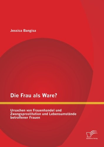 Jessica Ware (Die Frau als Ware? Ursachen von Frauenhandel und Zwangsprostitution und Lebensumstände betroffener Frauen)