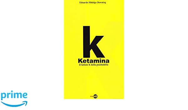 k ketamina il fattore k della psichedelia amazonit eduardo hidalgo downing libri