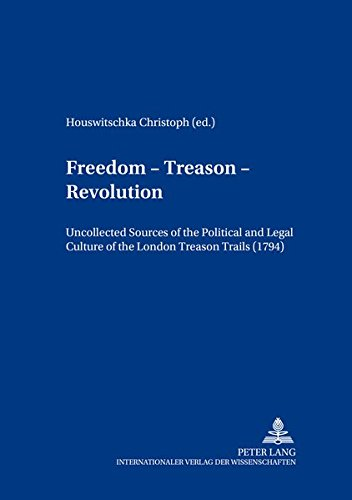 Freedom - Treason - Revolution: Uncollected Sources of the Political and Legal Culture of the London Treason Trials (1794) (Britannia Texts in ... from Early Modern Times to  the Present)