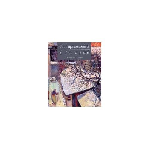 Gli Impressionisti E La Neve. La Francia E L'europa. Catalogo Della Mostra (Torino, 27 Novembre 2004-25 Aprile 2005)