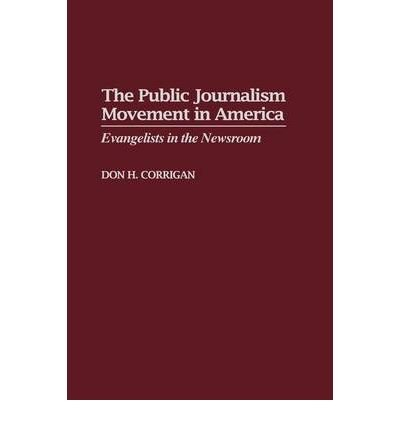 [( The Public Journalism Movement in America: Evangelists in the Newsroom [ THE PUBLIC JOURNALISM MOVEMENT IN AMERICA: EVANGELISTS IN THE NEWSROOM BY Corrigan, Don H ( Author ) Jul-30-1999[ THE PUBLIC JOURNALISM MOVEMENT IN AMERICA: EVANGELISTS IN THE NEWSROOM [ THE PUBLIC JOURNALISM MOVEMENT IN AMERICA: EVANGELISTS IN THE NEWSROOM BY CORRIGAN, DON H ( AUTHOR ) JUL-30-1999 ] By Corrigan, Don H ( Author )Jul-30-1999 Hardcover By Corrigan, Don H ( Author ) Hardcover Jul - 1999)] Hardcover