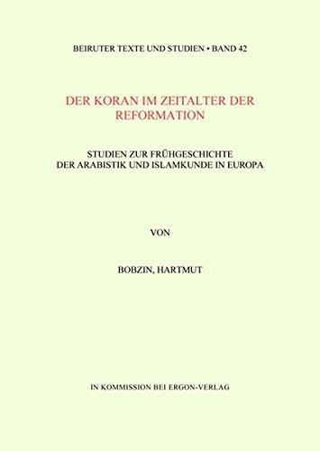 Der Koran im Zeitalter der Reformation: Studien zur Frühgeschichte der Arabistik und Islamkunde in Europa (Beiruter Texte und Studien - BTS, Band 42)