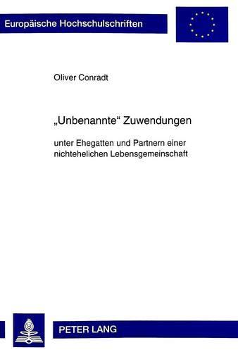 «Unbenannte» Zuwendungen: unter Ehegatten und Partnern einer nichtehelichen Lebensgemeinschaft (Europäische Hochschulschriften Recht / Reihe 2: ... / Series 2: Law / Série 2: Droit, Band 2492)