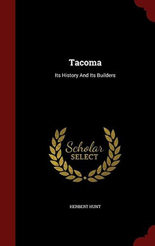 Tacoma: Its History And Its Builders by Herbert Hunt (2015-08-09)