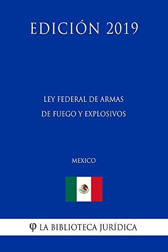 Ley Federal de Armas de Fuego y Explosivos (México) (Edición 2019) por La Biblioteca Jurídica