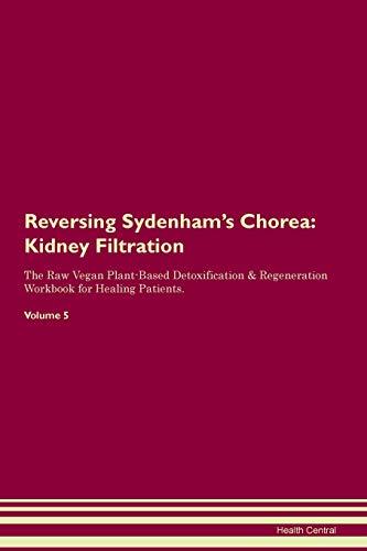 Reversing Sydenham's Chorea: Kidney Filtration The Raw Vegan Plant-Based Detoxification & Regeneration Workbook for Healing Patients. Volume 5