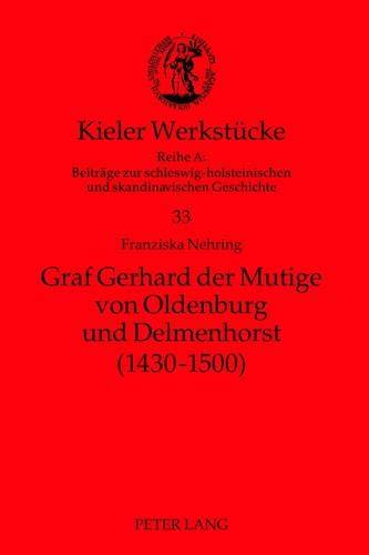 Graf Gerhard der Mutige von Oldenburg und Delmenhorst (1430-1500) (Kieler Werkstücke / Reihe A: Beiträge zur schleswig-holsteinischen und skandinavischen Geschichte, Band 33)
