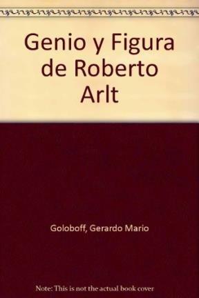 Genio y figura de Roberto arlt por Gerardo Mario Goloboff