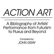 By John Gray ; John Gray ( Author ) [ Action Art: A Bibliography of Artists' Performance from Futurism to Fluxus and Beyond Art Reference Collection By May-1993 Hardcover