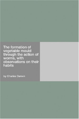 The formation of vegetable mould through the action of worms, with observations on their habits by Darwin, Charles (2006) Paperback