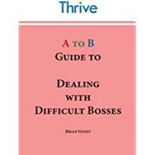 A to B Guide to Dealing with Difficult Bosses (Thrive A to B Guide)