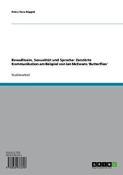Bewußtsein, Sexualität und Sprache: Zerstörte Kommunikation am Beispiel von Ian McEwans 'Butterflies' von [Rüppel, Petra Vera]