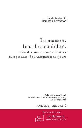 La maison, lieu de sociabilité, dans des communautés urbaines européennes de l'Antiquité à nos jours (Sciences de la ville, sous la direction d'Evelyne Cohen (Université Paris VII – Denis Diderot))
