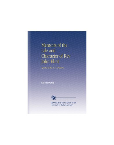 Memoirs of the Life and Character of Rev John Eliot: Apostle of the N. A. Indians.