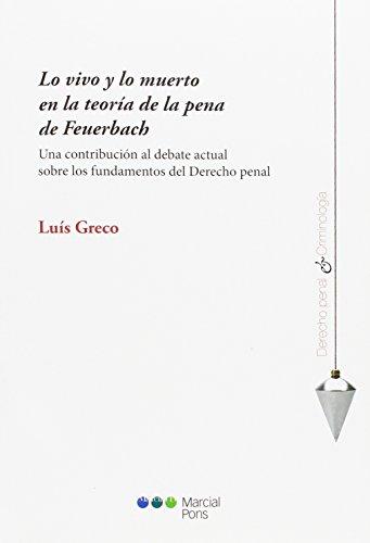 Lo vivo y lo muerto en la teoría de la pena de Feuerbach: Una contribución al debate actual sobre los fundamentos del derecho penal (Derecho penal y Criminología) por Luis Greco