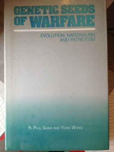 Genetic Seeds of Warfare: Evolution, Nationalism, and Patriotism by R. Paul Shaw (1989-02-01)