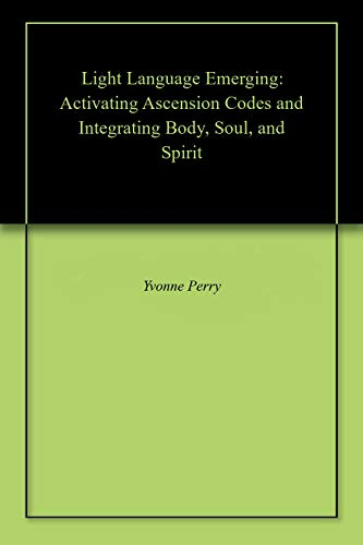 Light Language Emerging: Activating Ascension Codes and Integrating Body, Soul, and Spirit (English Edition)