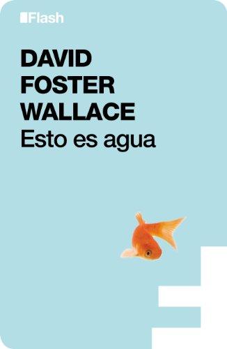 Esto es agua (Flash Ensayo): Algunas ideas, expuestas en una ocasión especial, sobre cómo vivir con compasión por David Foster Wallace
