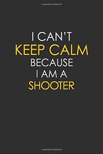 I Can't Keep Calm Because I Am A Shooter: Motivational : 6X9 unlined 129 pages Notebook writing journal