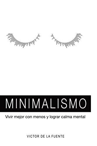 Minimalismo: vivir mejor con menos y lograr calma mental: Guía para aplicar el minimalismo, crear hábitos y conseguir una mente poderosa por Victor de la Fuente