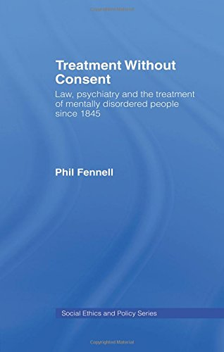 Treatment Without Consent: Law, Psychiatry and the Treatment of Mentally Disordered People Since 1845 (Social Ethics and Policy)