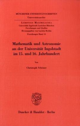 Mathematik und Astronomie an der Universität Ingolstadt im 15. und 16. Jahrhundert. (Ludovico Maximilianea. Forschungen)