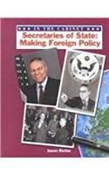Secretaries of State: Making Foreign Policy (In the Cabinet)