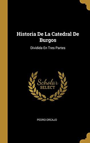 Historia de la Catedral de Burgos: Dividida En Tres Partes por Pedro Orcajo