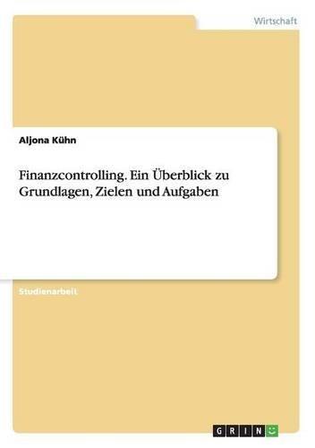 Finanzcontrolling. Ein Überblick zu Grundlagen, Zielen und Aufgaben