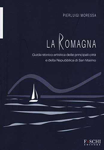 La Romagna. Guida storico-artistica delle principali città e della Repubblica di San Marino