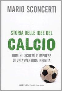 Storia delle idee del calcio. Uomini, schemi e imprese di un'avventura infinita