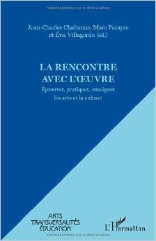Rencontre avec l'Oeuvre Eprouver Pratiquer Enseigner les Arts et la Culture de Jean-Charles Chabanne,Marc Parayre,Eric Villagordo ( 9 janvier 2012 )