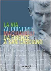 La via al principe. Machiavelli da Firenze a San Casciano. Ediz. illustrata