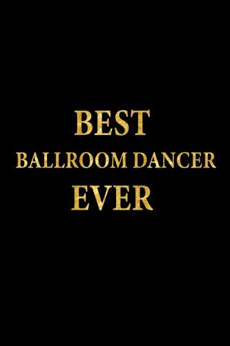 Best Ballroom Dancer Ever: Lined Notebook, Gold Letters Cover, Diary, Journal, 6 x 9 in., 110 Lined Pages
