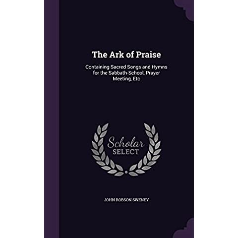 The Ark of Praise: Containing Sacred Songs and Hymns for the Sabbath-School, Prayer Meeting, Etc