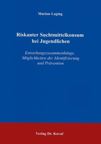 Riskanter Suchtmittelkonsum bei Jugendlichen: Entstehungszusammenhänge, Möglichkeiten der Identifizierung und Prävention (Forschungsergebnisse zur Suchtprävention)