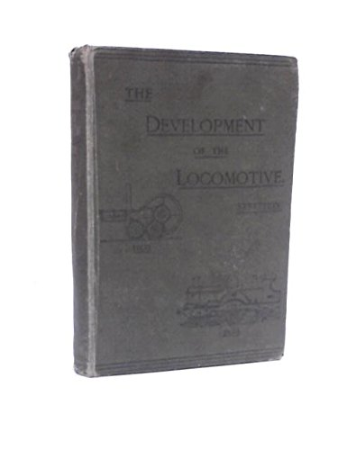 The Locomotive Engine and Its Development:A Popular Treatise on the Gradual Improvements made in Railway Engines between 1803 and 1892