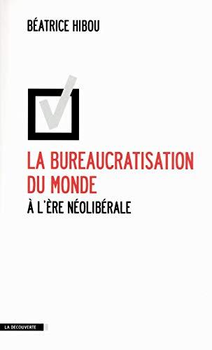 La bureaucratisation du monde à l'ère néolibérale par Béatrice HIBOU
