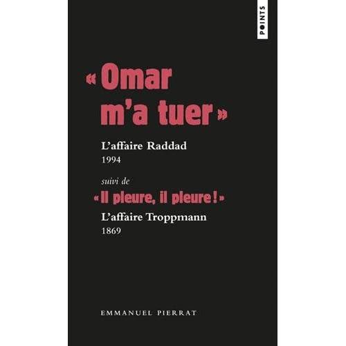 ' Omar m'a tuer ' : l'affaire Raddad, 1994 Suivi de ' Il pleure, il pleure ! ' : l'affaire Troppmann