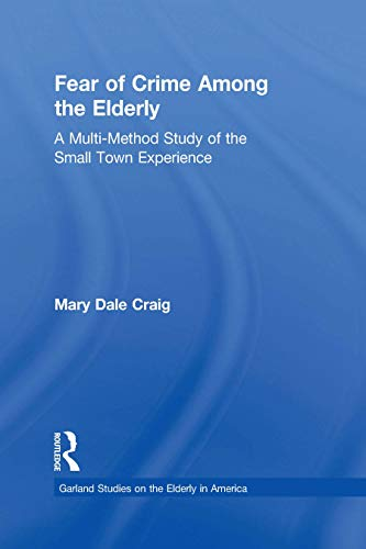 Fear of Crime Among the Elderly: A Multi-Method Study of the Small Town Experience (Garland Studies on the Elderly in America) (English Edition)