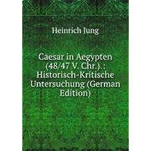 Caesar in Aegypten (48/47 V. Chr.).: Historisch-Kritische Untersuchung (German Edition)