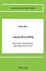 Lakota Storytelling: Black Elk, Ella Deloria, and Frank Fools Crow (American University Studies, Xxi : Regional Studies, Vol 3)