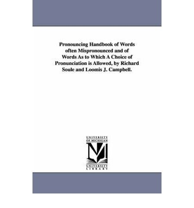 Pronouncing Handbook of Words Often Mispronounced and of Words As to Which A Choice of Pronunciation is Allowed, by Richard Soule and Loomis J. Campbell. (Paperback) -