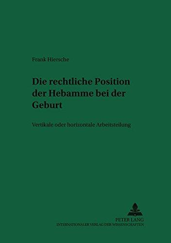 Die rechtliche Position der Hebamme bei der Geburt: Vertikale oder horizontale Arbeitsteilung (Recht und Medizin, Band 59)
