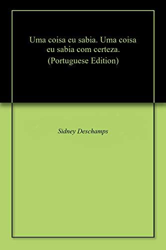 Uma coisa eu sabia. Uma coisa eu sabia com certeza. (Portuguese Edition) por Sidney  Deschamps