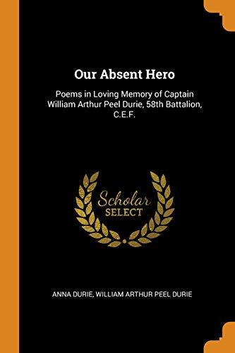 Our Absent Hero: Poems in Loving Memory of Captain William Arthur Peel Durie, 58th Battalion, C.E.F. - Peel William