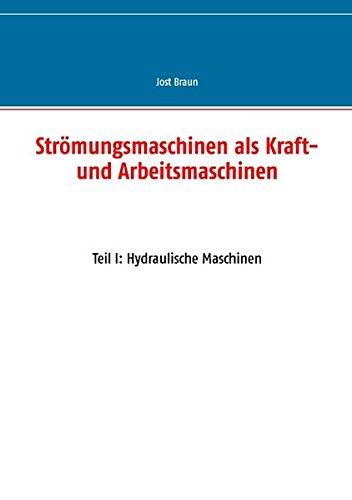 Strömungsmaschinen als Kraft- und Arbeitsmaschinen: Teil I: Hydraulische Maschinen
