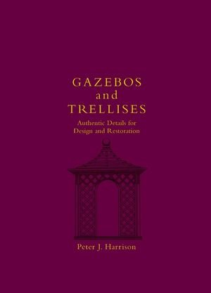 Gazebos and Trellises: Authentic Details for Design and Restoration (Historic Landscape Detail S)