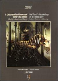 Il laboratorio di Leonardo nella città ideale. I codici, le macchine e i disegni. Catalogo della mostra. Ediz. italiana e inglese.